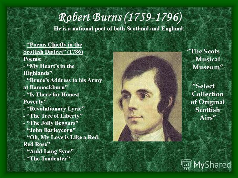 Robert Burns (1759-1796) He is a national poet of both Scotland and England. The Scots Musical Museum Select Collection of Original Scottish Airs - Poems Chiefly in the Scottish Dialect (1786) Poems: - My Hearts in the Highlands - Bruces Address to h