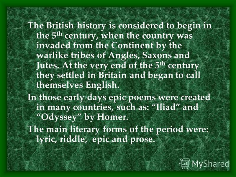 The British history is considered to begin in the 5 th century, when the country was invaded from the Continent by the warlike tribes of Angles, Saxons and Jutes. At the very end of the 5 th century they settled in Britain and began to call themselve