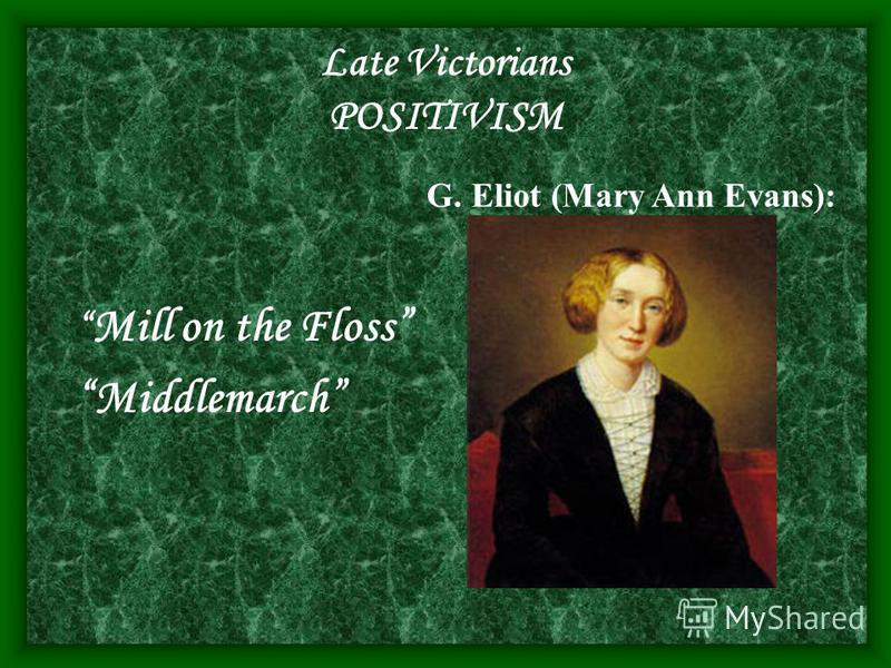 Late Victorians POSITIVISM Mill on the Floss Middlemarch G. Eliot (Mary Ann Evans):