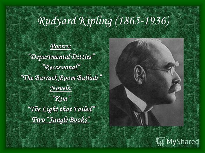 Rudyard Kipling (1865-1936) Poetry: Departmental Ditties Recessional The Barrack Room Ballads Novels:Kim The Light that Failed Two Jungle Books