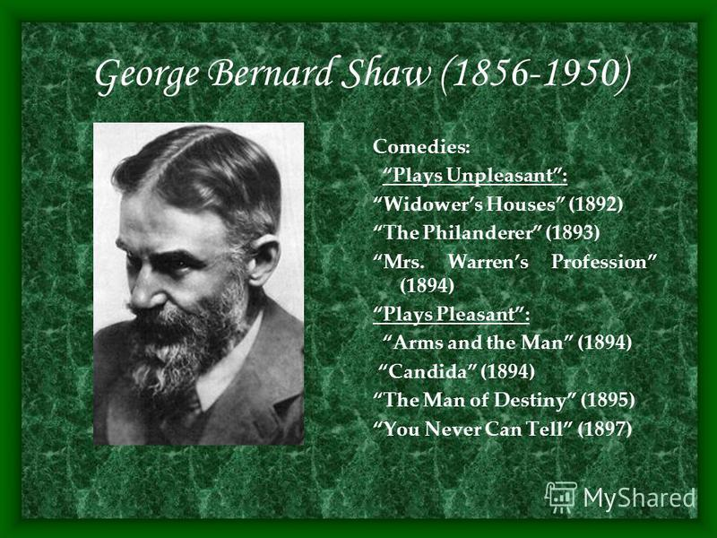 George Bernard Shaw (1856-1950) Comedies: Plays Unpleasant: Widowers Houses (1892) The Philanderer (1893) Mrs. Warrens Profession (1894) Plays Pleasant: Arms and the Man (1894) Candida (1894) The Man of Destiny (1895) You Never Can Tell (1897)