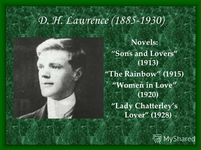D. H. Lawrence (1885-1930) Novels: Sons and Lovers (1913) The Rainbow (1915) Women in Love (1920) Lady Chatterleys Lover (1928)