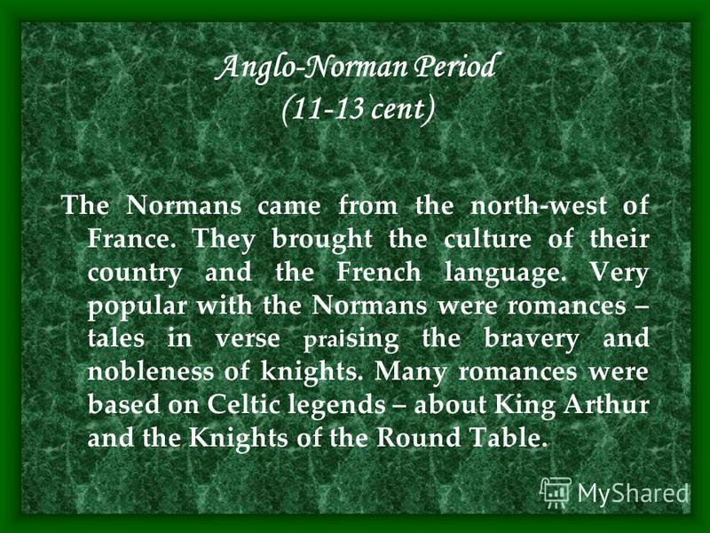Anglo-Norman Period (11-13 cent) The Normans came from the north-west of France. They brought the culture of their country and the French language. Very popular with the Normans were romances – tales in verse pra i sing the bravery and nobleness of k