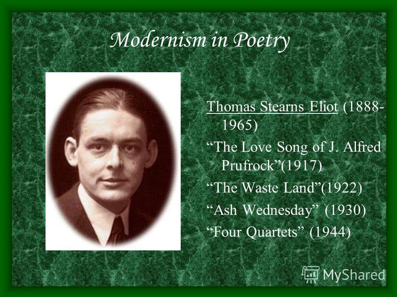 Modernism in Poetry Thomas Stearns Eliot (1888- 1965) The Love Song of J. Alfred Prufrock(1917) The Waste Land(1922) Ash Wednesday (1930) Four Quartets (1944)