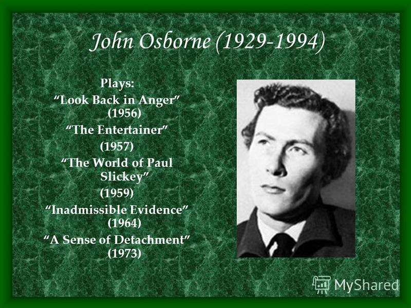 John Osborne (1929-1994) Plays: Look Back in Anger (1956) The Entertainer (1957) The World of Paul Slickey (1959) Inadmissible Evidence (1964) A Sense of Detachment (1973)