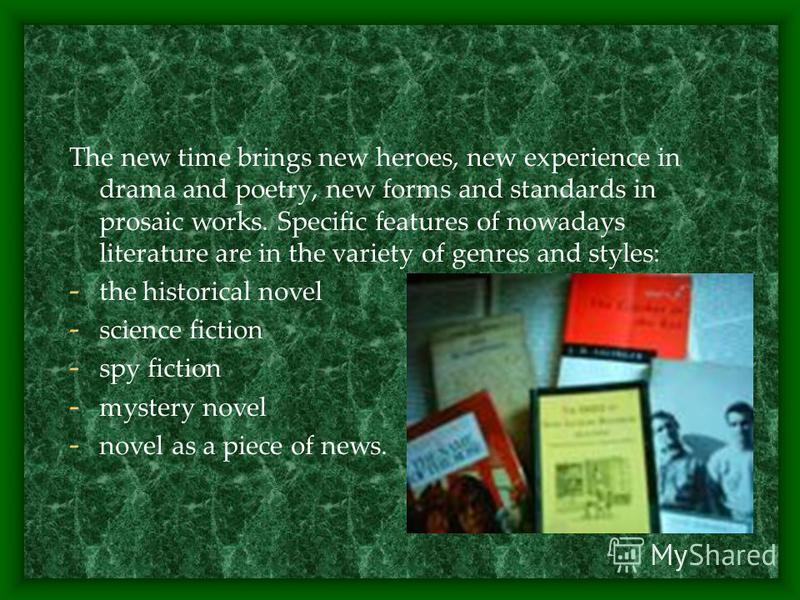 The new time brings new heroes, new experience in drama and poetry, new forms and standards in prosaic works. Specific features of nowadays literature are in the variety of genres and styles: - the historical novel - science fiction - spy fiction - m