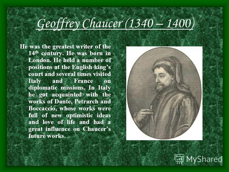 Geoffrey Chaucer (1340 – 1400) He was the greatest writer of the 14 th century. He was born in London. He held a number of positions at the English kings court and several times visited Italy and France on diplomatic missions. In Italy he got acquain