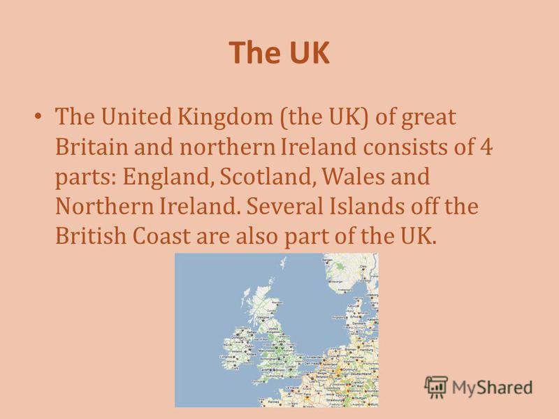 The UK The United Kingdom (the UK) of great Britain and northern Ireland consists of 4 parts: England, Scotland, Wales and Northern Ireland. Several Islands off the British Coast are also part of the UK.
