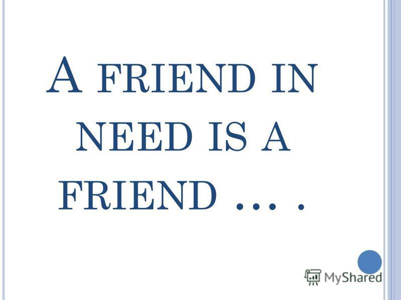 A FRIEND IN NEED IS A FRIEND ….