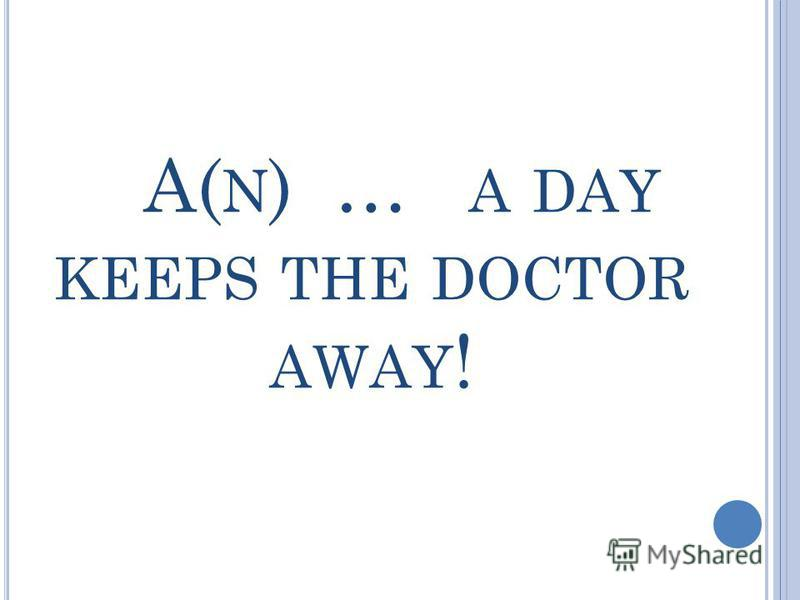 A( N ) … A DAY KEEPS THE DOCTOR AWAY !