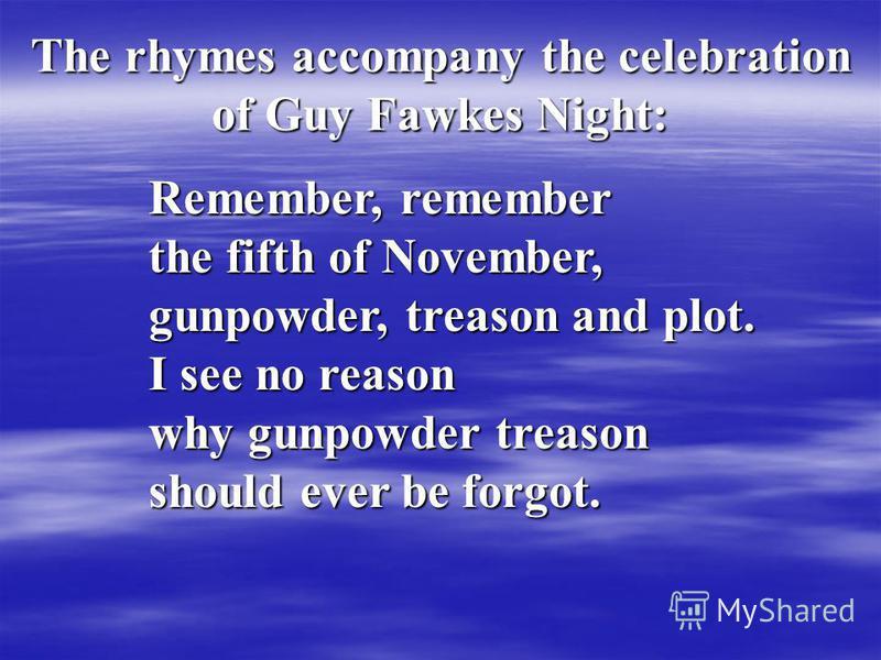Remember, remember the fifth of November, gunpowder, treason and plot. I see no reason why gunpowder treason should ever be forgot. The rhymes accompany the celebration of Guy Fawkes Night: