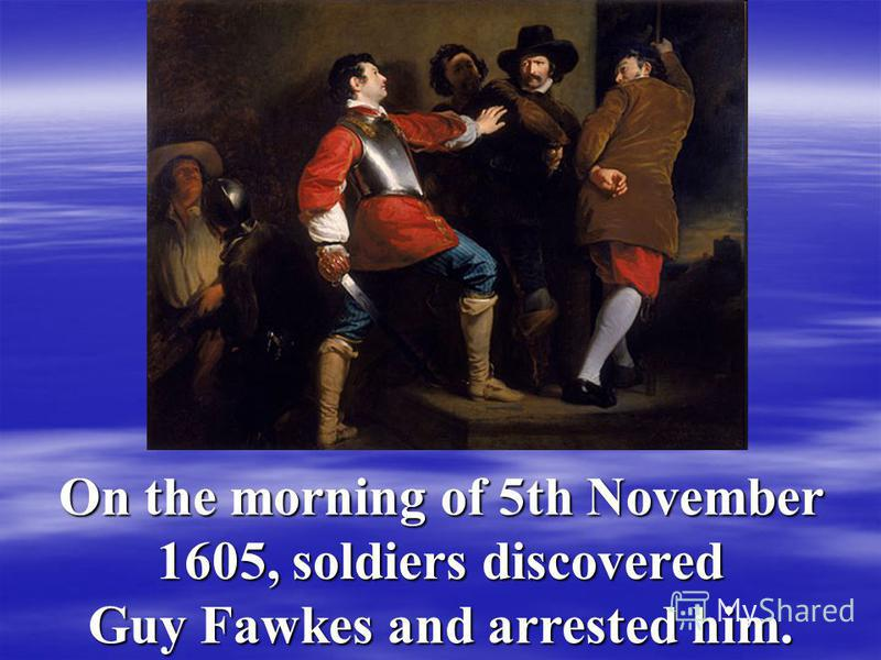 On the morning of 5th November 1605, soldiers discovered Guy Fawkes and arrested him.