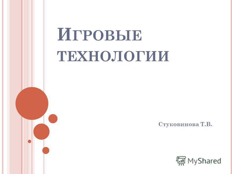 И ГРОВЫЕ ТЕХНОЛОГИИ Стуковинова Т.В.