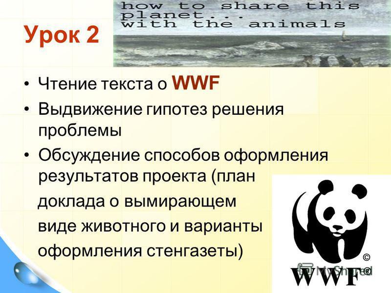 Урок 2 Чтение текста о WWF Выдвижение гипотез решения проблемы Обсуждение способов оформления результатов проекта (план доклада о вымирающем виде животного и варианты оформления стенгазеты)