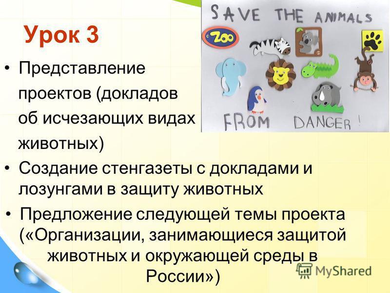 Урок 3 Представление проектов (докладов об исчезающих видах животных) Создание стенгазеты с докладами и лозунгами в защиту животных Предложение следующей темы проекта («Организации, занимающиеся защитой животных и окружающей среды в России»)