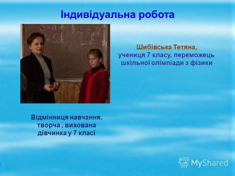 Індивідуальна робота Шибівська Тетяна, учениця 7 класу, переможець шкільної олімпіади з фізики Відмінниця навчання, творча, вихована дівчинка у 7 класі