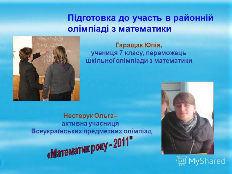 Гаращак Юлія, учениця 7 класу, переможець шкільної олімпіади з математики Підготовка до участь в районній олімпіаді з математики Нестерук Ольга– активна учасниця Всеукраїнських предметних олімпіад