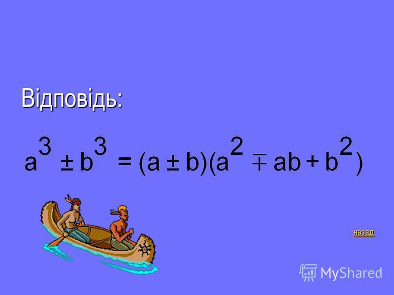 Д-8 2 бали Чому дорівнює сума кубів і різниця кубів двох виразів? Відповідь