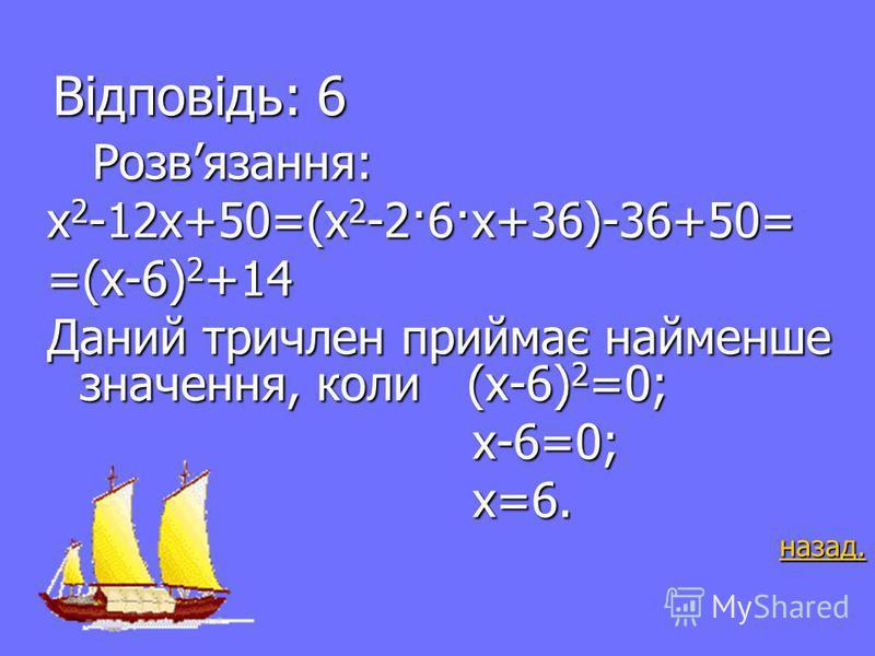 А-5 12 балів При якому значенні х квадратний тричлен При якому значенні х квадратний тричлен х 2 -12х+50 приймає найменше значення? х 2 -12х+50 приймає найменше значення? Відповідь