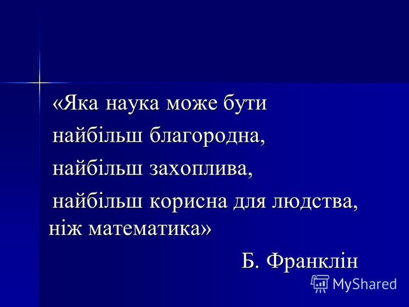 «Яка наука може бути найбільш благородна, найбільш захоплива, найбільш корисна для людства, ніж математика» Б. Франклін Б. Франклін