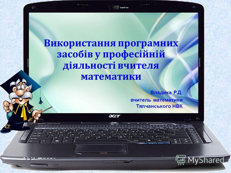 Використання програмних засобів у професійній діяльності вчителя математики Владика Р.Д. вчитель математики Тяпчанського НВК