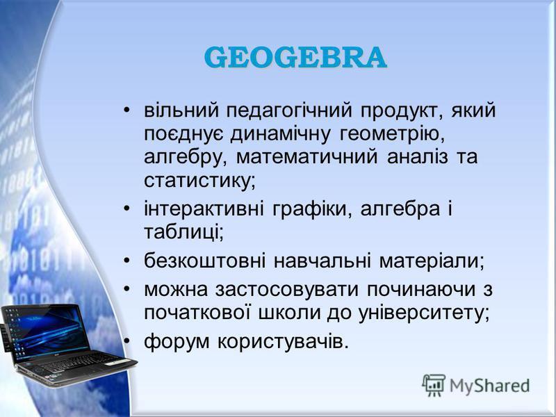 GEOGEBRA вільний педагогічний продукт, який поєднує динамічну геометрію, алгебру, математичний аналіз та статистику; інтерактивні графіки, алгебра і таблиці; безкоштовні навчальні матеріали; можна застосовувати починаючи з початкової школи до універс