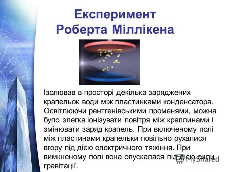 Експеримент Роберта Міллікена Ізолював в просторі декілька заряджених крапельок води між пластинками конденсатора. Освітлюючи рентгенівськими променями, можна було злегка іонізувати повітря між краплинами і змінювати заряд крапель. При включеному пол