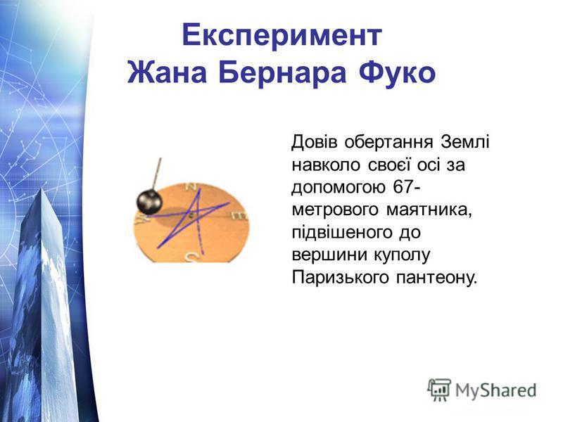 Експеримент Жана Бернара Фуко Довів обертання Землі навколо своєї осі за допомогою 67- метрового маятника, підвішеного до вершини куполу Паризького пантеону.