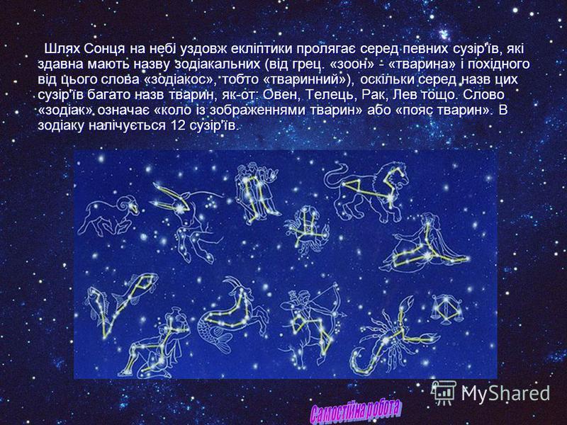 Шлях Сонця на небі уздовж екліптики пролягає серед певних сузір'їв, які здавна мають назву зодіакальних (від грец. «зоон» - «тварина» і похідного від цього слова «зодіакос», тобто «тваринний»), оскільки серед назв цих сузір'їв багато назв тварин, як-