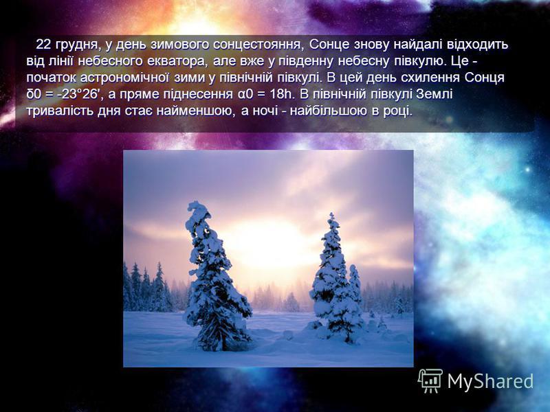 22 грудня, у день зимового сонцестояння, Сонце знову найдалі відходить від лінії небесного екватора, але вже у південну небесну півкулю. Це - початок астрономічної зими у північній півкулі. В цей день схилення Сонця δ0 = -23°26', а пряме піднесення α
