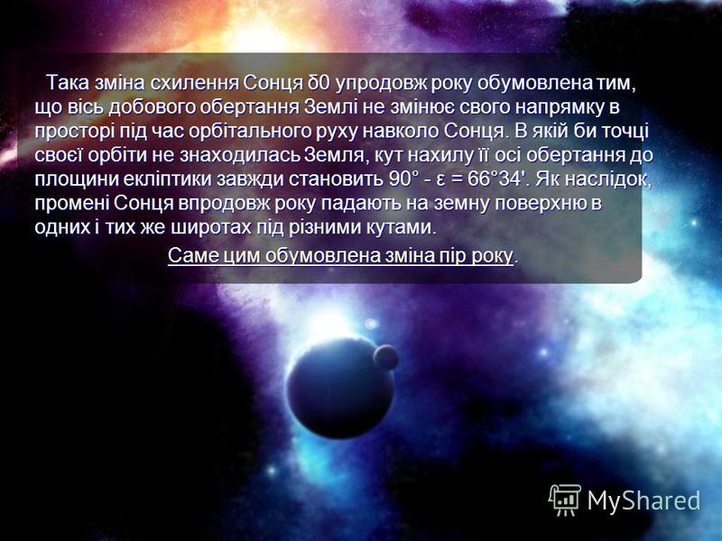 Така зміна схилення Сонця δ0 упродовж року обумовлена тим, що вісь добового обертання Землі не змінює свого напрямку в просторі під час орбітального руху навколо Сонця. В якій би точці своєї орбіти не знаходилась Земля, кут нахилу її осі обертання до