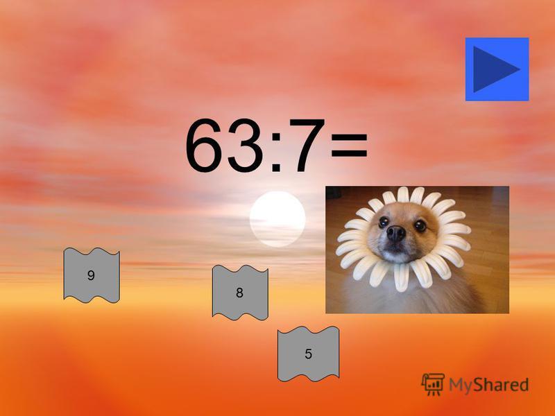63:7= 8 9 5
