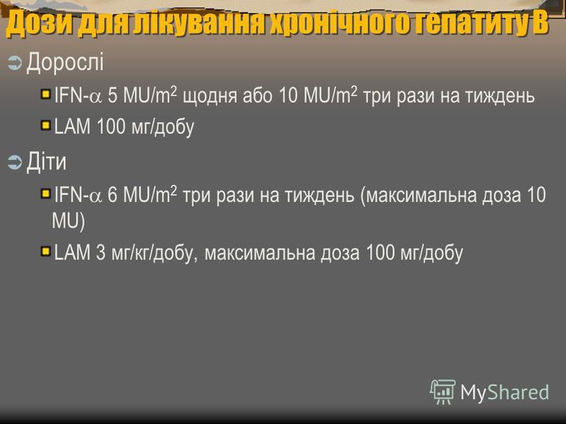 Дози для лікування хронічного гепатиту В Дорослі IFN- 5 MU/m 2 щодня або 10 MU/m 2 три рази на тиждень LAM 100 мг/добу Діти IFN- 6 MU/m 2 три рази на тиждень (максимальна доза 10 MU) LAM 3 мг/кг/добу, максимальна доза 100 мг/добу