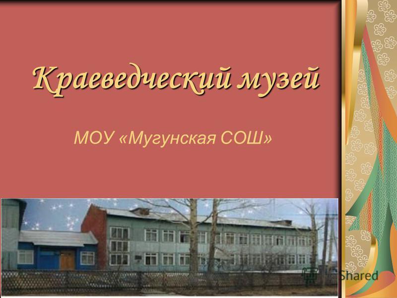 Краеведческий музей Краеведческий музей МОУ «Мугунская СОШ»