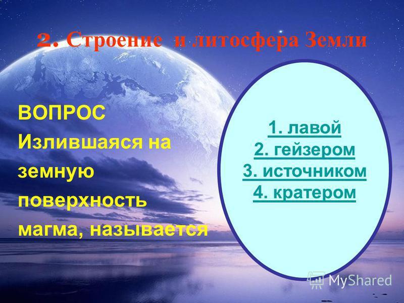 2. Строение и литосфера Земли ВОПРОС Излившаяся на земную поверхность магма, называется 1. лавой 2. гейзером 3. источником 4. кратером