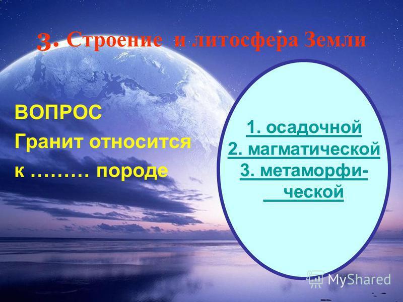 3. Строение и литосфера Земли ВОПРОС Гранит относится к ……… породе 1. осадочной 2. магматической 3. метаморфизм- ческой