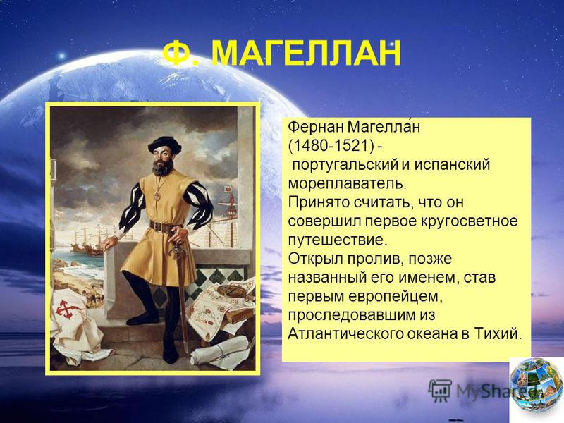 Ф. МАГЕЛЛАН Фернан Магелла́н (1480-1521) - португальский и испанский мореплаватель. Принято считать, что он совершил первое кругосветное путешествие. Открыл пролив, позже названный его именем, став первым европейцем, проследовавшим из Атлантического