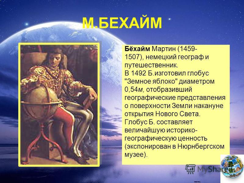 М.БЕХАЙМ Бёхайм Мартин (1459- 1507), немецкий географ и путешественник. В 1492 Б.изготовил глобус