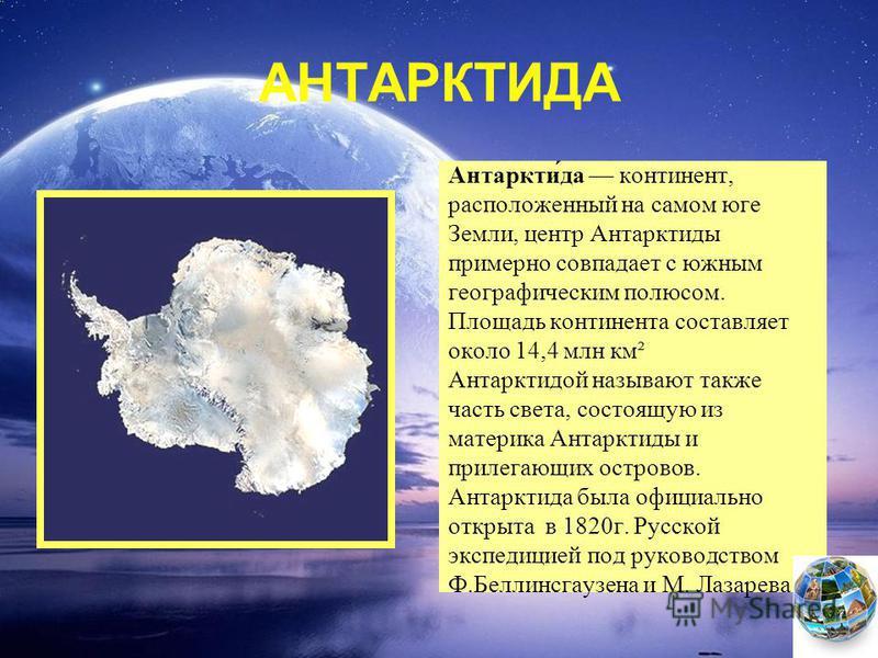 АНТАРКТИДА Антаркти́да континент, расположенный на самом юге Земли, центр Антарктиды примерно совпадает с южным географическим полюсом. Площадь континента составляет около 14,4 млн км² Антарктидой называют также часть света, состоящую из материка Ант