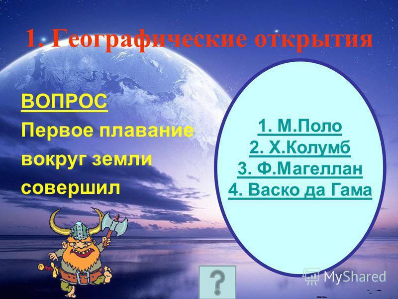 1. Географические открытия ВОПРОС Первое плавание вокруг земли совершил 1. М.Поло 2. Х.Колумб 3. Ф.Магеллан 4. Васко да Гама