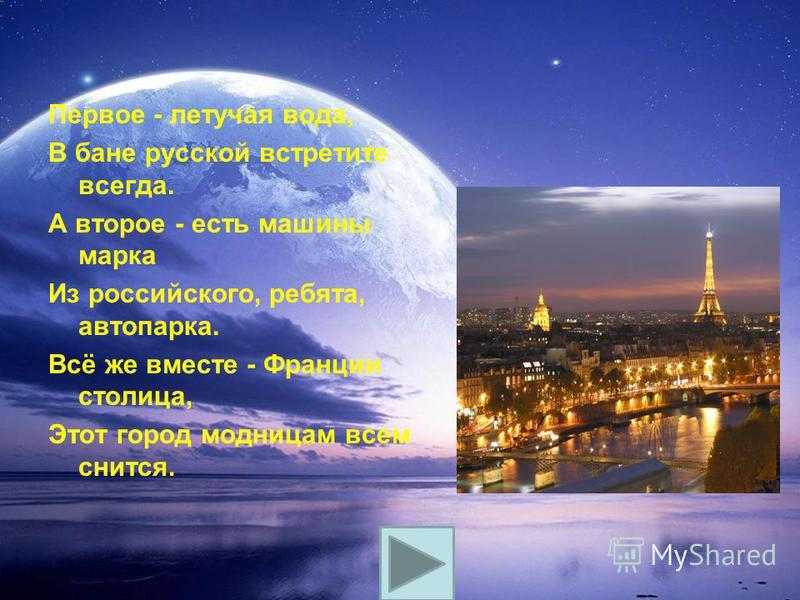 Первое - летучая вода, В бане русской встретите всегда. А второе - есть машины марка Из российского, ребята, автопарка. Всё же вместе - Франции столица, Этот город модницам всем снится.