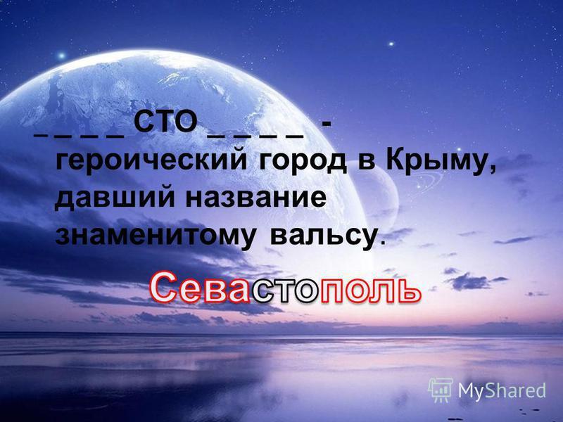 _ _ _ _ СТО _ _ _ _ - героический город в Крыму, давший название знаменитому вальсу.