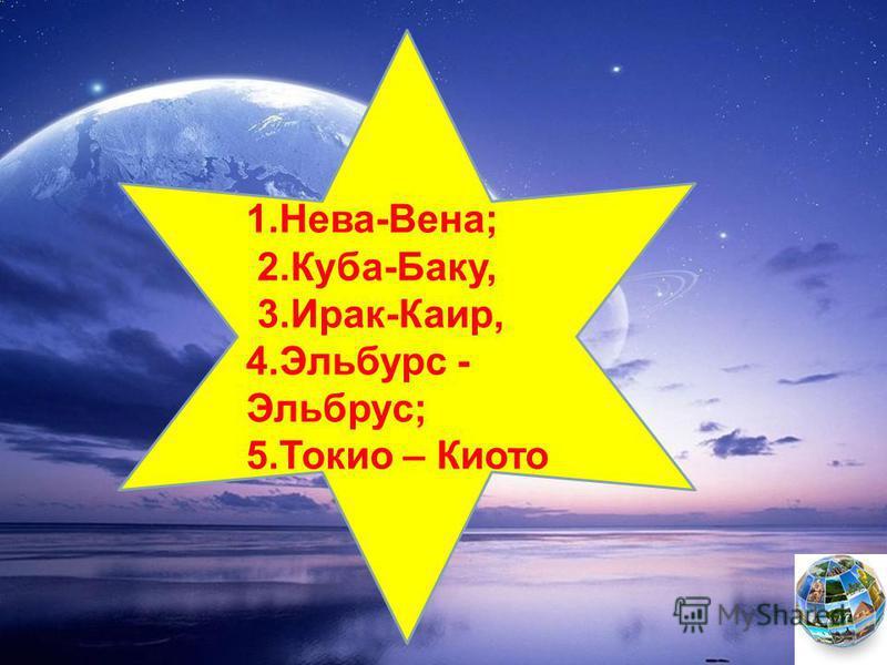 1.Нева-Вена; 2.Куба-Баку, 3.Ирак-Каир, 4. Эльбурс - Эльбрус; 5. Токио – Киото