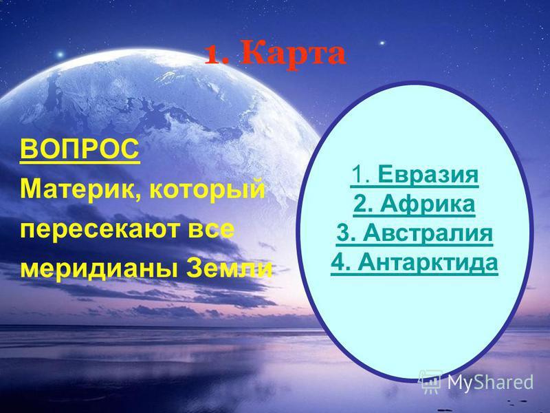 1. Карта ВОПРОС Материк, который пересекают все меридианы Земли 1. Евразия 2. Африка 3. Австралия 4. Антарктида