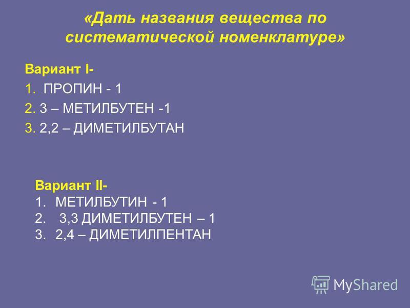 «Дать названия вещества по систематической номенклатуре» Вариант I- 1. ПРОПИН - 1 2. 3 – МЕТИЛБУТЕН -1 3. 2,2 – ДИМЕТИЛБУТАН Вариант II- 1. МЕТИЛБУТИН - 1 2. 3,3 ДИМЕТИЛБУТЕН – 1 3.2,4 – ДИМЕТИЛПЕНТАН