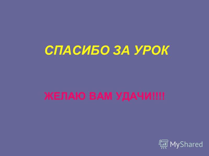 СПАСИБО ЗА УРОК ЖЕЛАЮ ВАМ УДАЧИ!!!!