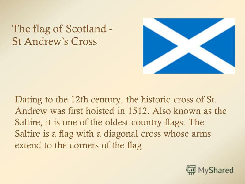 Dating to the 12th century, the historic cross of St. Andrew was first hoisted in 1512. Also known as the Saltire, it is one of the oldest country flags. The Saltire is a flag with a diagonal cross whose arms extend to the corners of the flag The fla