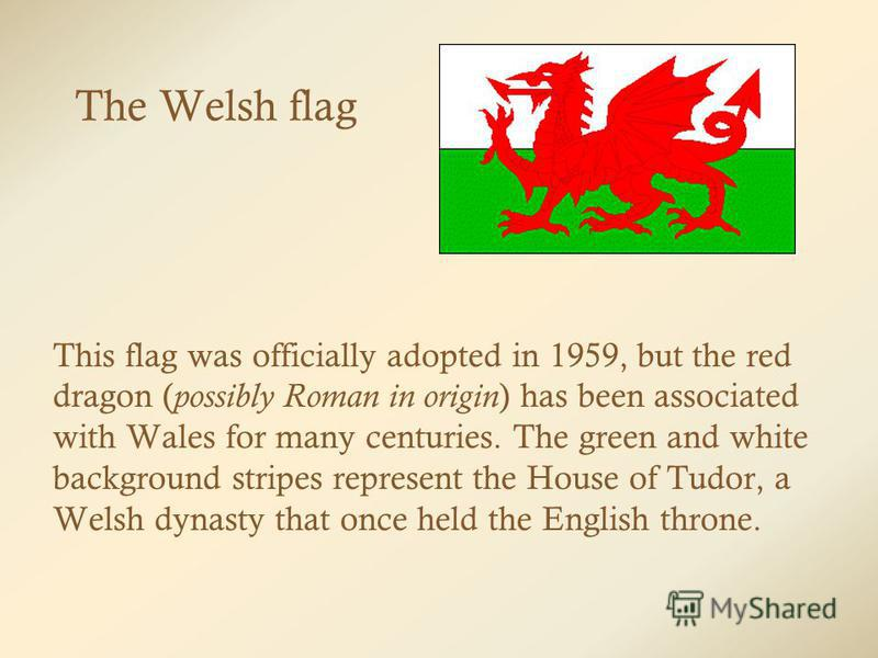 The Welsh flag This flag was officially adopted in 1959, but the red dragon ( possibly Roman in origin ) has been associated with Wales for many centuries. The green and white background stripes represent the House of Tudor, a Welsh dynasty that once