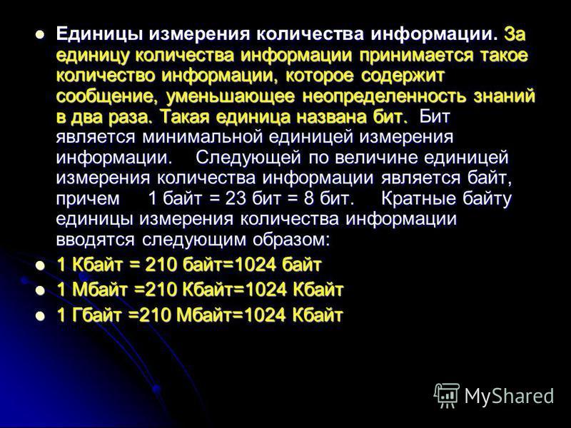 Единицы измерения количества информации. За единицу количества информации принимается такое количество информации, которое содержит сообщение, уменьшающее неопределенность знаний в два раза. Такая единица названа бит. Бит является минимальной единице