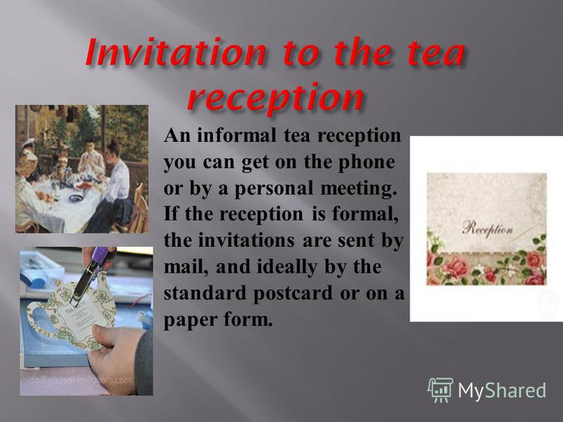 An informal tea reception you can get on the phone or by a personal meeting. If the reception is formal, the invitations are sent by mail, and ideally by the standard postcard or on a paper form.